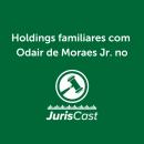 Odair de Moraes Jr. fala sobre Holdings Familiares no JurisCast